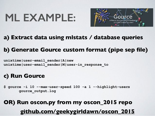 ML EXAMPLE: a) Extract data using mlstats / database queries b) Generate Gource custom format (pipe sep file) unixtime user...