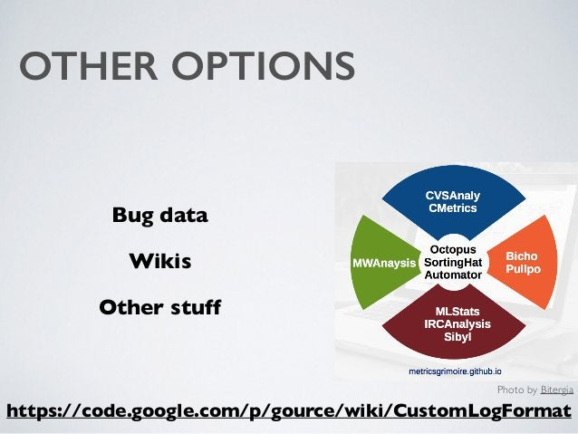 OTHER OPTIONS Bug data Wikis Other stuff https://code.google.com/p/gource/wiki/CustomLogFormat Photo by Bitergia