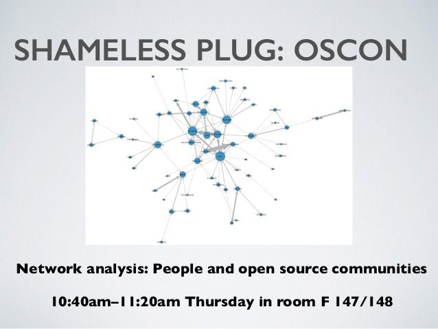 SHAMELESS PLUG: OSCON Network analysis: People and open source communities 10:40am–11:20am Thursday in room F 147/148