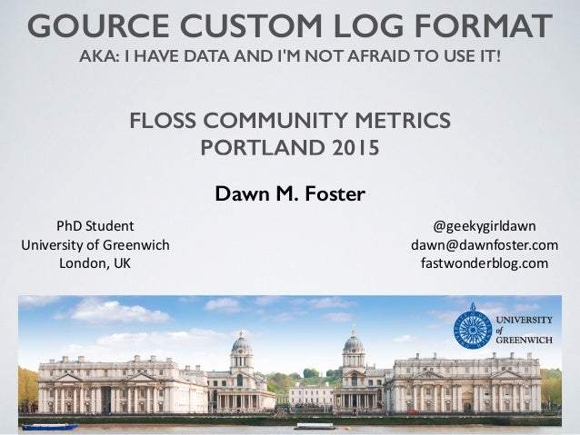 GOURCE CUSTOM LOG FORMAT AKA: I HAVE DATA AND I'M NOT AFRAID TO USE IT! FLOSS COMMUNITY METRICS PORTLAND 2015 Dawn M. Fost...