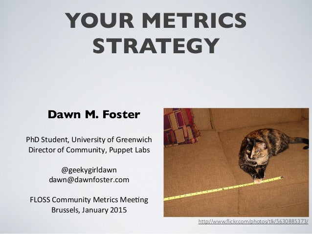 YOUR METRICS STRATEGY Dawn M. Foster PhD	   Student,	   University	   of	   Greenwich Director	   of	   Community,	   Pupp...