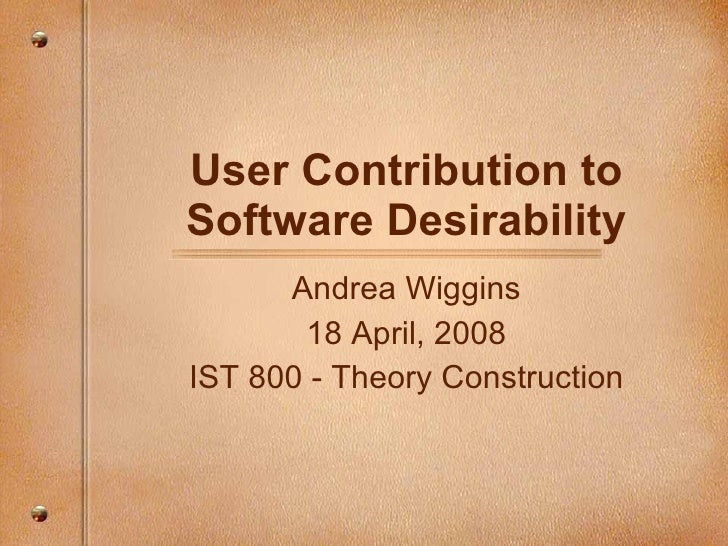 User Contribution to Software Desirability Andrea Wiggins 18 April, 2008 IST 800 - Theory Construction