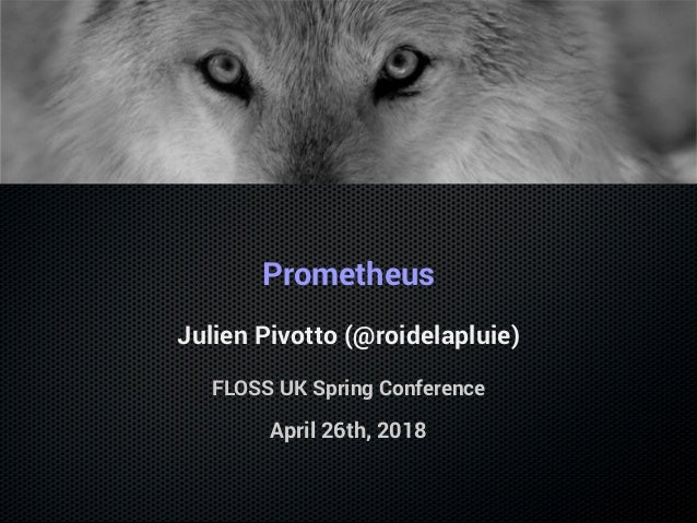 Prometheus Julien Pivotto (@roidelapluie) FLOSS UK Spring Conference April 26th, 2018