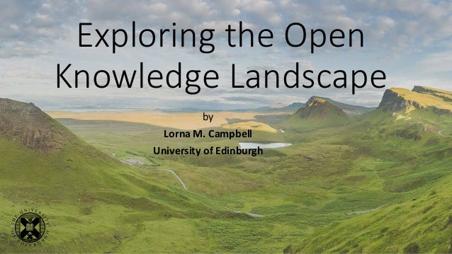 Exploring the Open Knowledge Landscape by Lorna M. Campbell University of Edinburgh