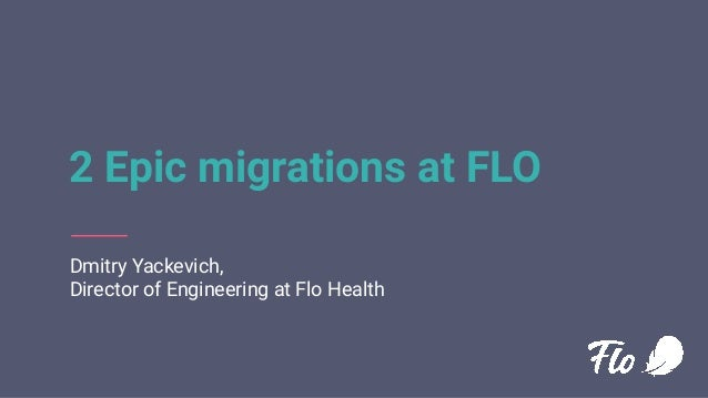 2 Epic migrations at FLO Dmitry Yackevich, Director of Engineering at Flo Health