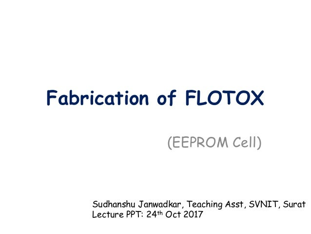 Fabrication of FLOTOX (EEPROM Cell) Sudhanshu Janwadkar, Teaching Asst, SVNIT, Surat Lecture PPT: 24th Oct 2017