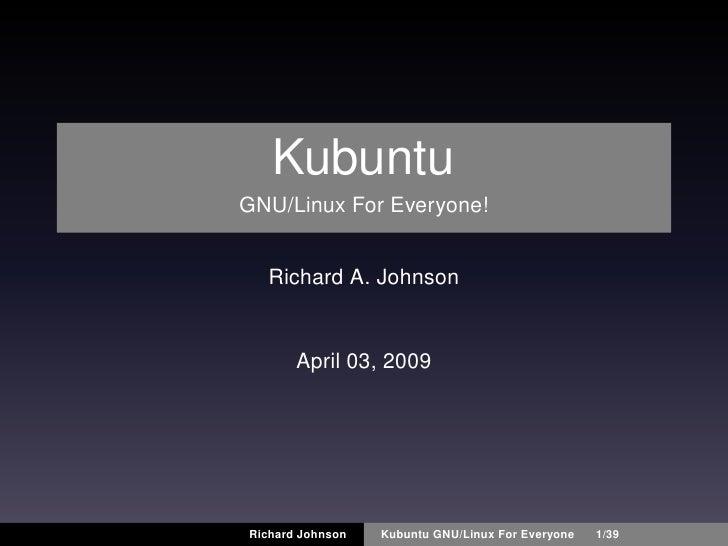 Kubuntu GNU/Linux For Everyone!     Richard A. Johnson          April 03, 2009     Richard Johnson   Kubuntu GNU/Linux For...