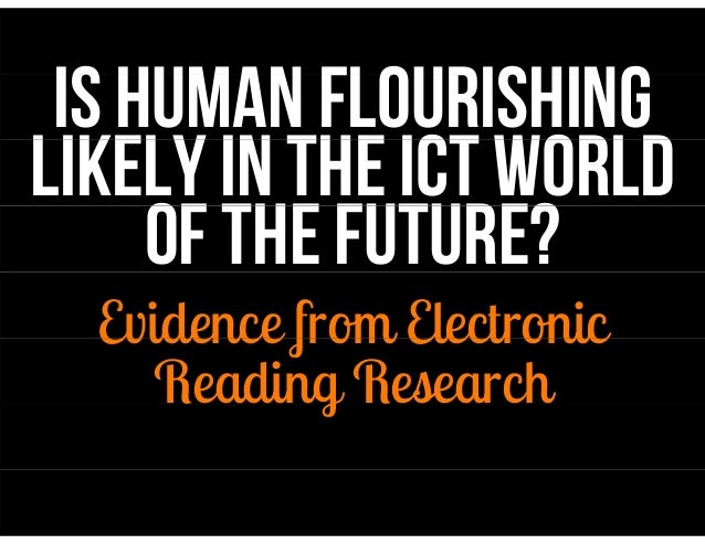 IS Human flourishing  likely in the ICT WORLD  OF THE FUTURE?  Evidence from Electronic  Reading Research