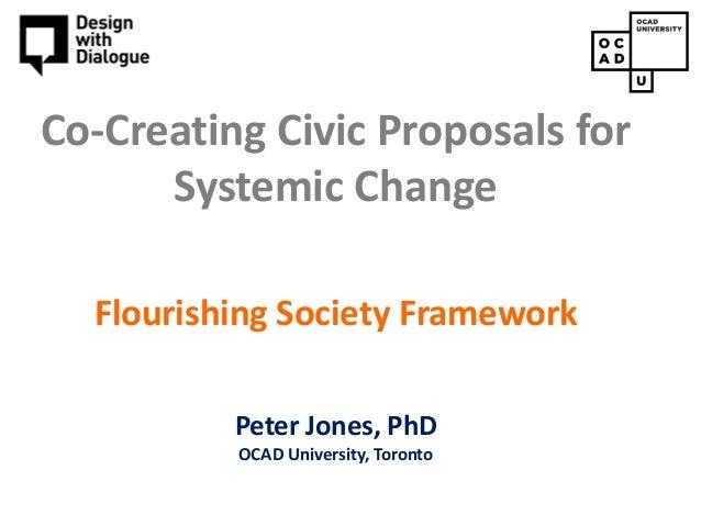 Copyright © 2015, Peter Jones Co-Creating Civic Proposals for Systemic Change Flourishing Society Framework Peter Jones, P...