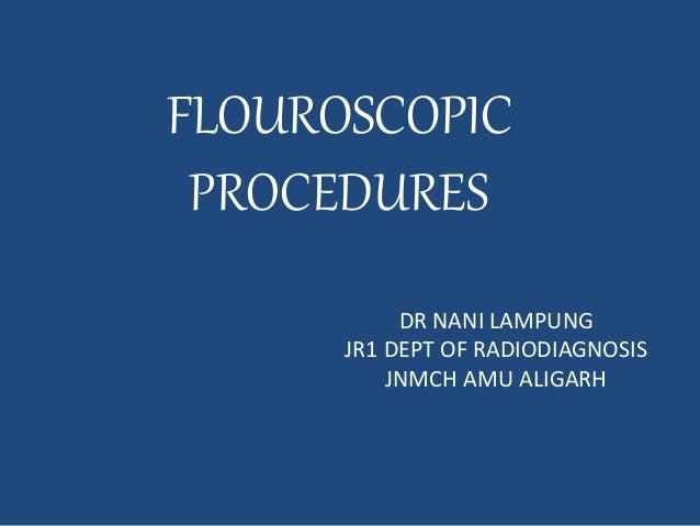 FLOUROSCOPIC  PROCEDURES  DR NANI LAMPUNG  JR1 DEPT OF RADIODIAGNOSIS  JNMCH AMU ALIGARH