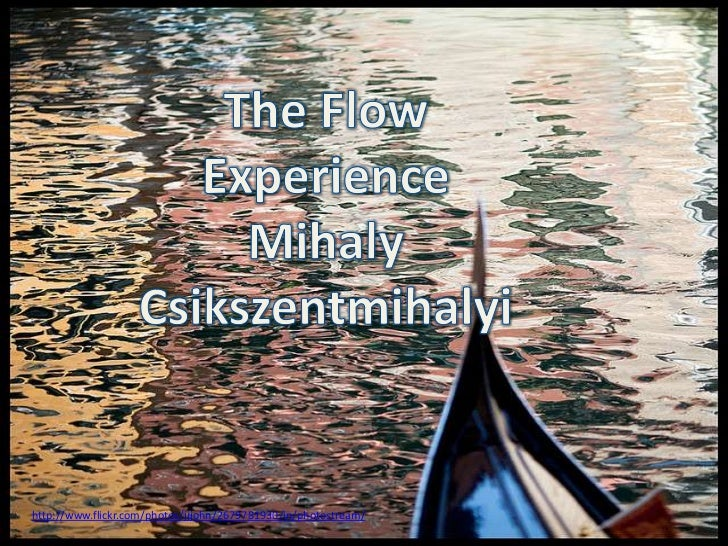 The Flow Experience<br />MihalyCsikszentmihalyi<br />http://www.flickr.com/photos/jjjohn/2679781930/in/photostream/<br />