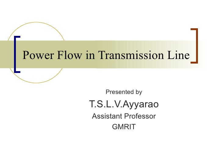 Power Flow in Transmission Line                Presented by            T.S.L.V.Ayyarao            Assistant Professor     ...
