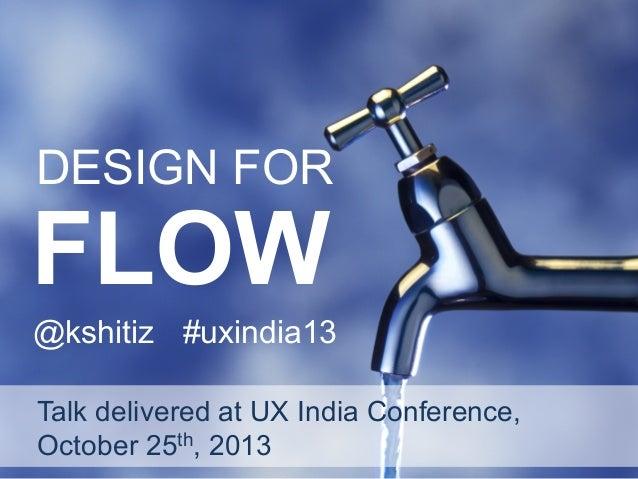 DESIGN FOR  FLOW  @kshitiz #uxindia13 Talk delivered at UX India Conference, October 25th, 2013