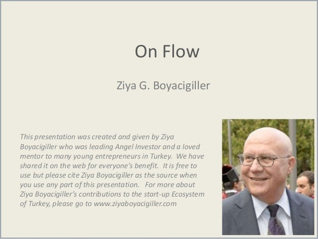 On Flow Ziya G. Boyacigiller This presentation was created and given by Ziya Boyacigiller who was leading Angel Investor a...