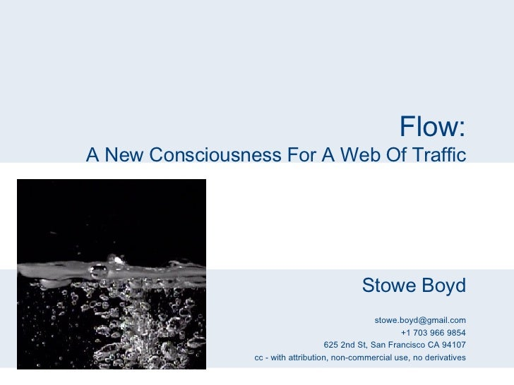 Flow: A New Consciousness For A Web Of Traffic Stowe Boyd [email_address] +1 703 966 9854 625 2nd St, San Francisco CA 941...