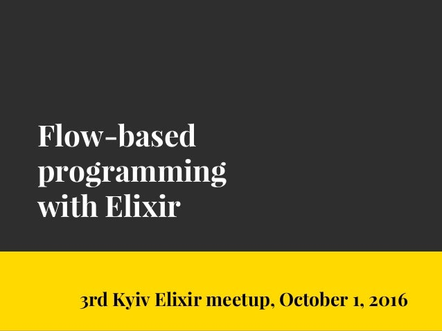 Flow-based programming with Elixir 3rd Kyiv Elixir meetup, October 1, 2016