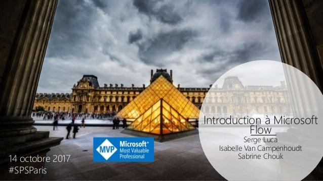 Introduction à Microsoft Flow Serge Luca Isabelle Van Campenhoudt Sabrine Chouk14 octobre 2017 #SPSParis