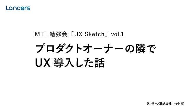 ランサーズ株式会社竹中 哲 MTL 勉強会「UX Sketch」vol.1 プロダクトオーナーの隣で UX 導入した話