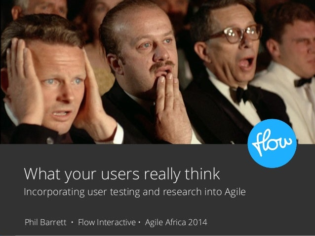 What your users really think Incorporating user testing and research into Agile Phil Barrett • Flow Interactive • Agile Af...