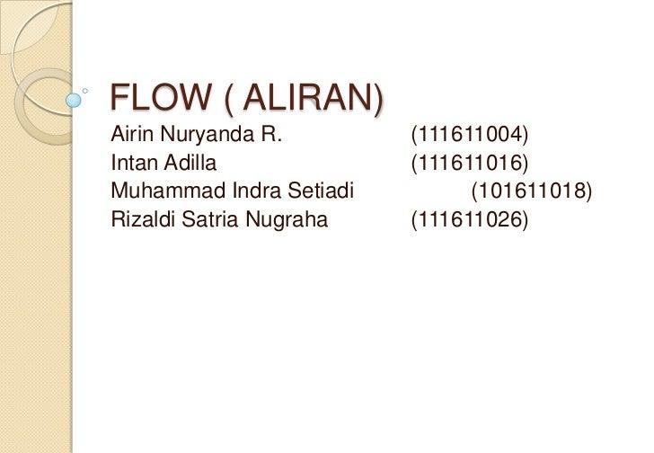 FLOW ( ALIRAN)Airin Nuryanda R.        (111611004)Intan Adilla             (111611016)Muhammad Indra Setiadi         (1016...