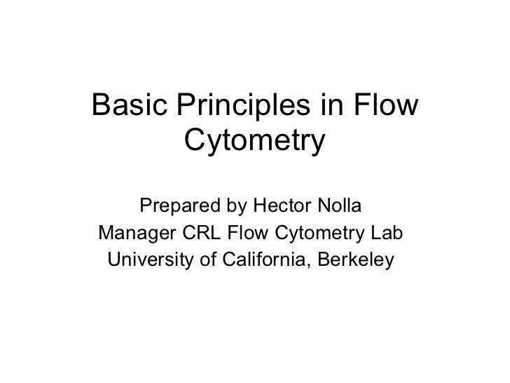 Basic Principles in Flow Cytometry Prepared by Hector Nolla Manager CRL Flow Cytometry Lab University of California, Berke...
