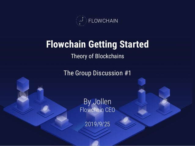 Flowchain Getting Started Theory of Blockchains By Jollen Flowchain CEO 2019/9/25 FLOWCHAIN The Group Discussion #1