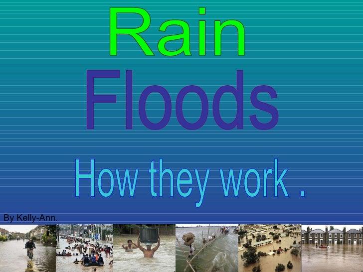 Floods How they work . Rain By Kelly-Ann.