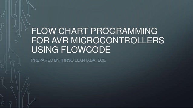 FLOW CHART PROGRAMMING FOR AVR MICROCONTROLLERS USING FLOWCODE PREPARED BY: TIRSO LLANTADA, ECE