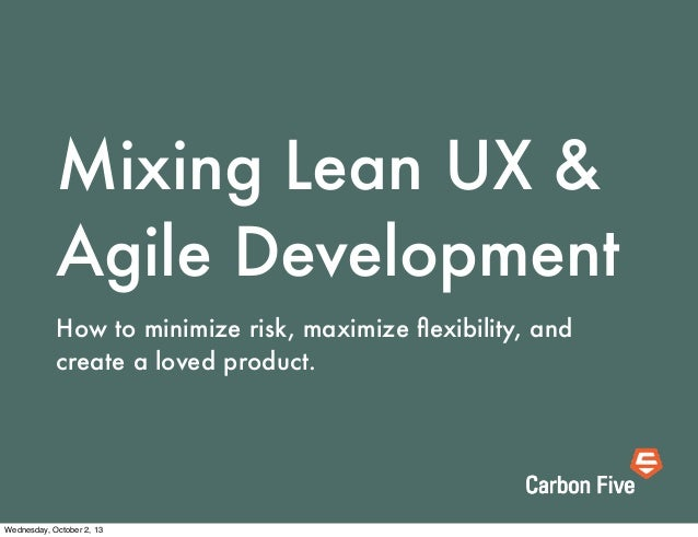 Mixing Lean UX & Agile Development How to minimize risk, maximize flexibility, and create a loved product. Wednesday, Octob...