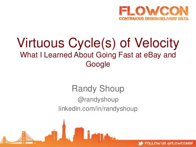 Virtuous Cycle(s) of Velocity What I Learned About Going Fast at eBay and Google Randy Shoup @randyshoup linkedin.com/in/r...