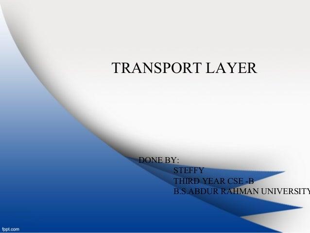 TRANSPORT LAYER DONE BY: STEFFY THIRD YEAR CSE -B B.S.ABDUR RAHMAN UNIVERSITY