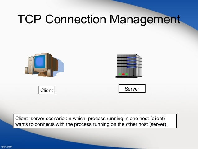 TCP Connection Management Client Server Client- server scenario :In which process running in one host (client) wants to co...