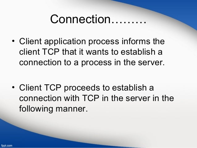 Connection……… • Client application process informs the client TCP that it wants to establish a connection to a process in ...