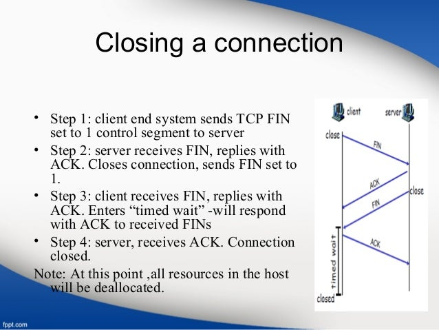 Closing a connection • Step 1: client end system sends TCP FIN set to 1 control segment to server • Step 2: server receive...