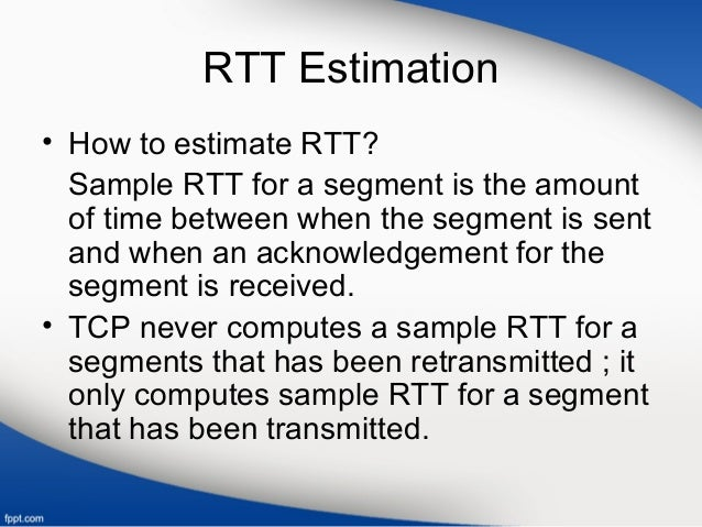 RTT Estimation • How to estimate RTT? Sample RTT for a segment is the amount of time between when the segment is sent and ...