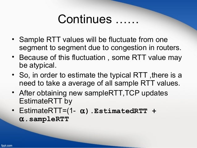 Continues …… • Sample RTT values will be fluctuate from one segment to segment due to congestion in routers. • Because of ...