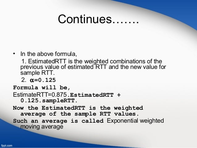Continues……. • In the above formula, 1. EstimatedRTT is the weighted combinations of the previous value of estimated RTT a...