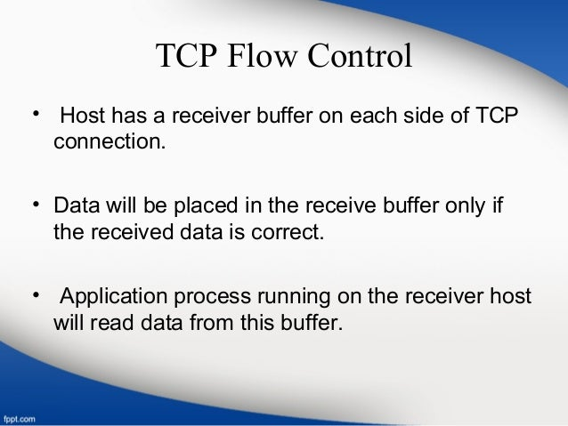 TCP Flow Control • Host has a receiver buffer on each side of TCP connection. • Data will be placed in the receive buffer ...