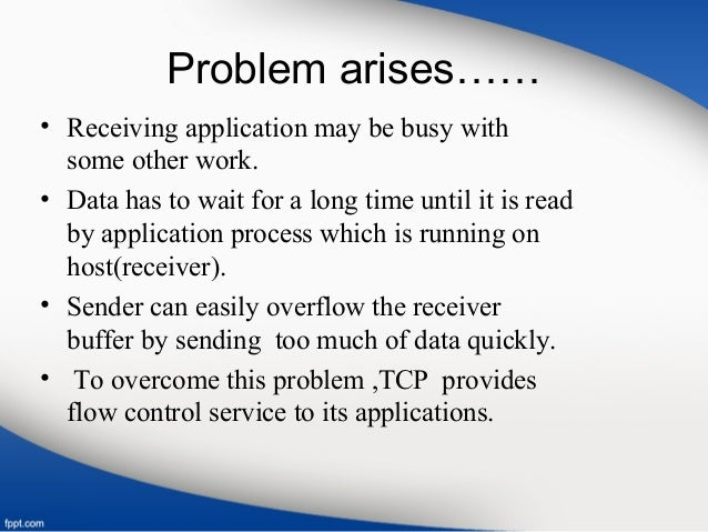 Problem arises…… • Receiving application may be busy with some other work. • Data has to wait for a long time until it is ...