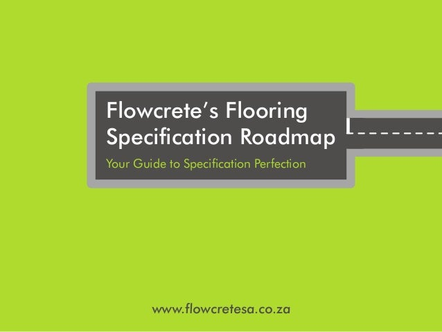 www.flowcretesa.co.za Flowcrete's Flooring Specification Roadmap Your Guide to Specification Perfection