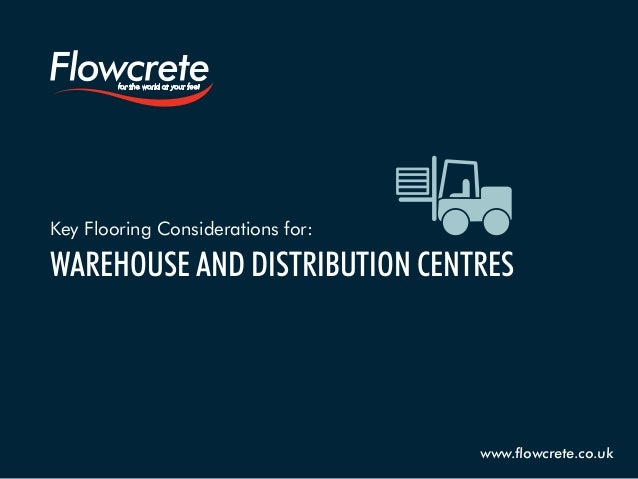 Key Flooring Considerations for: WAREHOUSE AND DISTRIBUTION CENTRES www.flowcrete.co.uk