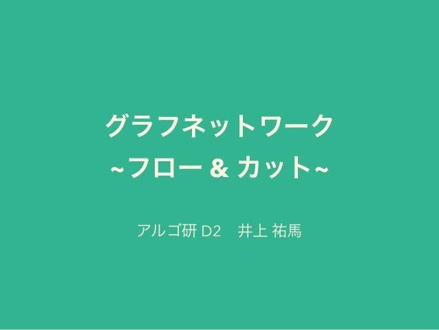 グラフネットワーク ~フロー & カット~ アルゴ研 D2井上 祐馬