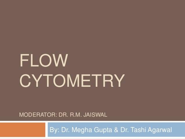FLOW CYTOMETRY MODERATOR: DR. R.M. JAISWAL By: Dr. Megha Gupta & Dr. Tashi Agarwal