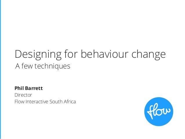 Designing for behaviour change Phil Barrett Director Flow Interactive South Africa A few techniques