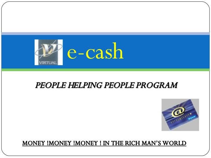 e-cash PEOPLE HELPING PEOPLE PROGRAM MONEY !MONEY !MONEY ! IN THE RICH MAN'S WORLD