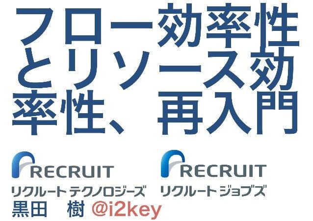 フロー効率性 とリソース効 率性、再入門 黒田 樹 @i2key リクルートテクノロジーズ リクルートジョブズ