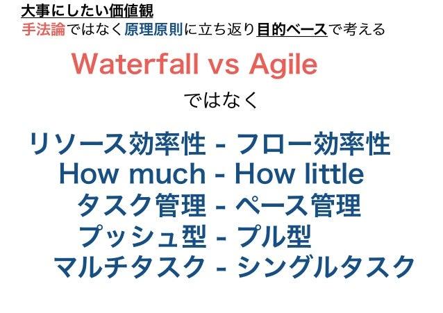 リソース効率性 - フロー効率性 大事にしたい価値観 How much - How little タスク管理 - ペース管理 プッシュ型 - プル型 マルチタスク - シングルタスク Waterfall vs Agile ではなく 手法論ではな...