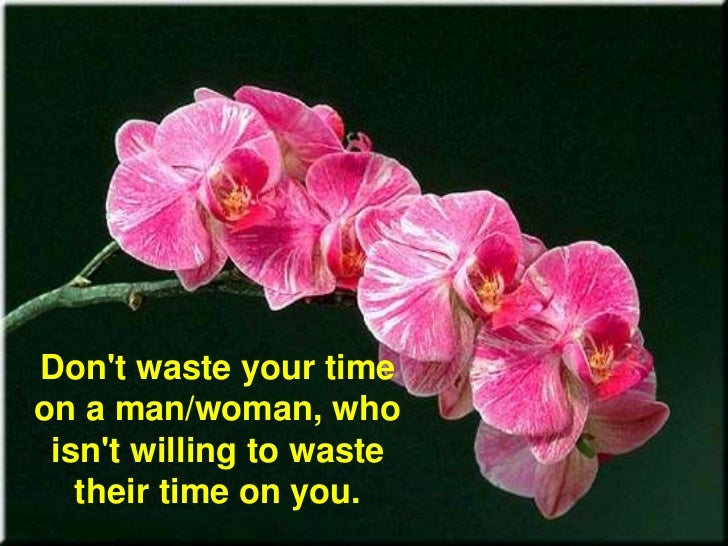 Don't waste your time on a man/woman, who isn't willing to waste their time on you.<br />