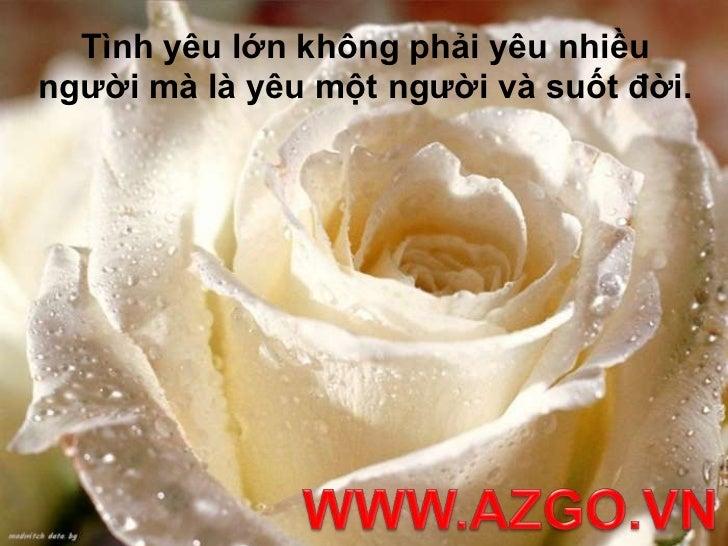 Tình yêu lớn không phải yêu nhiều người mà là yêu một người và suốt đời.<br />WWW.AZGO.VN<br />