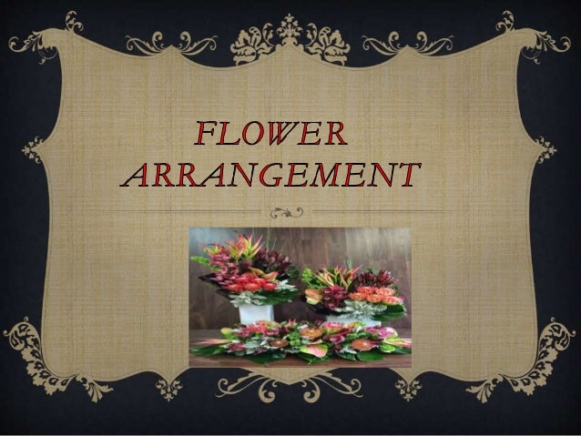 INTRODUCTION  FLOWER ARRANGEMENT IS AN ORGANISATION OF DESIGN AND COLOR TOWARDS CREATING AN AMBIENCE USING FLOWER,FOILAGE...